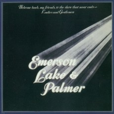 Emerson. Lake and Palmer – Welcome back my friends to the show that never ends, ladies and gentlemen ELP